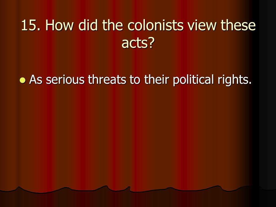 15. How did the colonists view these acts? As serious threats to their political rights. As serious threats to their political rights.