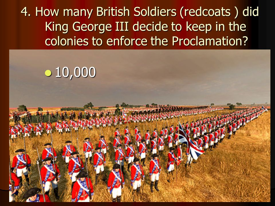 4. How many British Soldiers (redcoats ) did King George III decide to keep in the colonies to enforce the Proclamation? 10,000 10,000