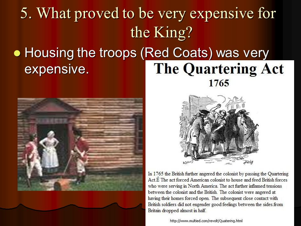 5. What proved to be very expensive for the King? Housing the troops (Red Coats) was very expensive. Housing the troops (Red Coats) was very expensive