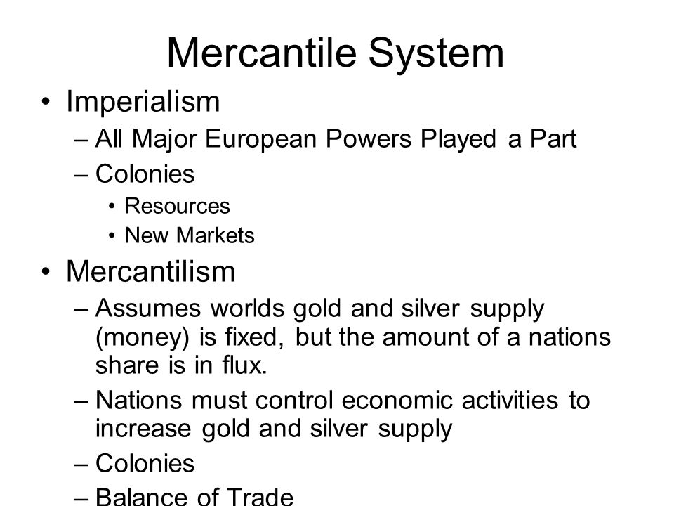 Mercantile System Imperialism –All Major European Powers Played a Part –Colonies Resources New Markets Mercantilism –Assumes worlds gold and silver supply (money) is fixed, but the amount of a nations share is in flux.