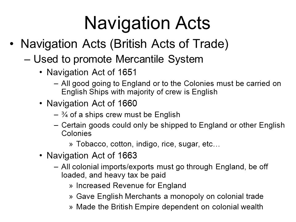 Navigation Acts Navigation Acts (British Acts of Trade) –Used to promote Mercantile System Navigation Act of 1651 –All good going to England or to the Colonies must be carried on English Ships with majority of crew is English Navigation Act of 1660 –¾ of a ships crew must be English –Certain goods could only be shipped to England or other English Colonies »Tobacco, cotton, indigo, rice, sugar, etc… Navigation Act of 1663 –All colonial imports/exports must go through England, be off loaded, and heavy tax be paid »Increased Revenue for England »Gave English Merchants a monopoly on colonial trade »Made the British Empire dependent on colonial wealth