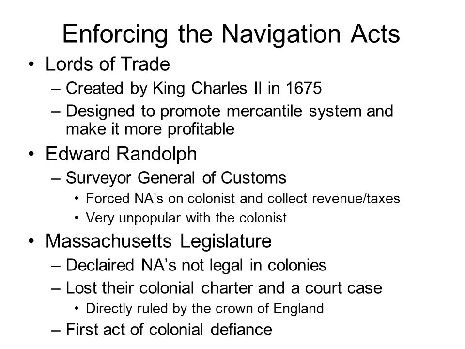 Enforcing the Navigation Acts Lords of Trade –Created by King Charles II in 1675 –Designed to promote mercantile system and make it more profitable Edward Randolph –Surveyor General of Customs Forced NA's on colonist and collect revenue/taxes Very unpopular with the colonist Massachusetts Legislature –Declaired NA's not legal in colonies –Lost their colonial charter and a court case Directly ruled by the crown of England –First act of colonial defiance