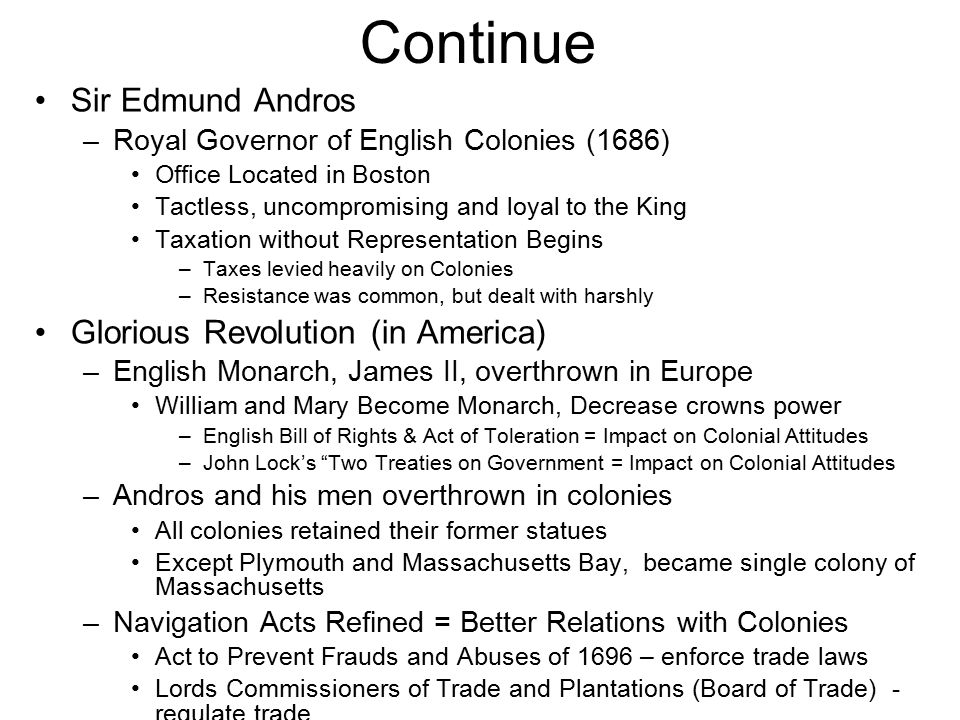 Continue Sir Edmund Andros –Royal Governor of English Colonies (1686) Office Located in Boston Tactless, uncompromising and loyal to the King Taxation without Representation Begins –Taxes levied heavily on Colonies –Resistance was common, but dealt with harshly Glorious Revolution (in America) –English Monarch, James II, overthrown in Europe William and Mary Become Monarch, Decrease crowns power –English Bill of Rights & Act of Toleration = Impact on Colonial Attitudes –John Lock's Two Treaties on Government = Impact on Colonial Attitudes –Andros and his men overthrown in colonies All colonies retained their former statues Except Plymouth and Massachusetts Bay, became single colony of Massachusetts –Navigation Acts Refined = Better Relations with Colonies Act to Prevent Frauds and Abuses of 1696 – enforce trade laws Lords Commissioners of Trade and Plantations (Board of Trade) - regulate trade