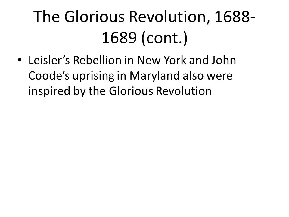 The Glorious Revolution, 1688- 1689 (cont.) Leisler's Rebellion in New York and John Coode's uprising in Maryland also were inspired by the Glorious R