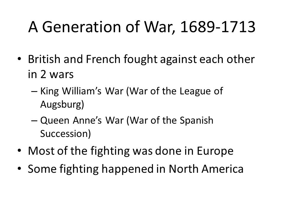 A Generation of War, 1689-1713 British and French fought against each other in 2 wars – King William's War (War of the League of Augsburg) – Queen Ann
