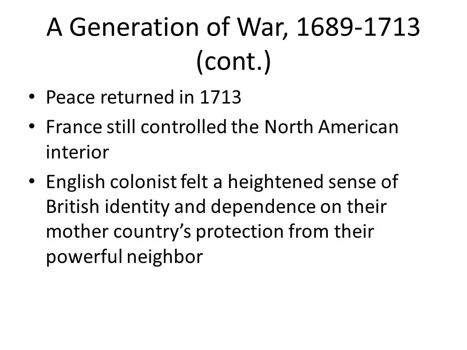 A Generation of War, 1689-1713 (cont.) Peace returned in 1713 France still controlled the North American interior English colonist felt a heightened s