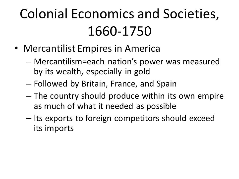 Colonial Economics and Societies, 1660-1750 Mercantilist Empires in America – Mercantilism=each nation's power was measured by its wealth, especially