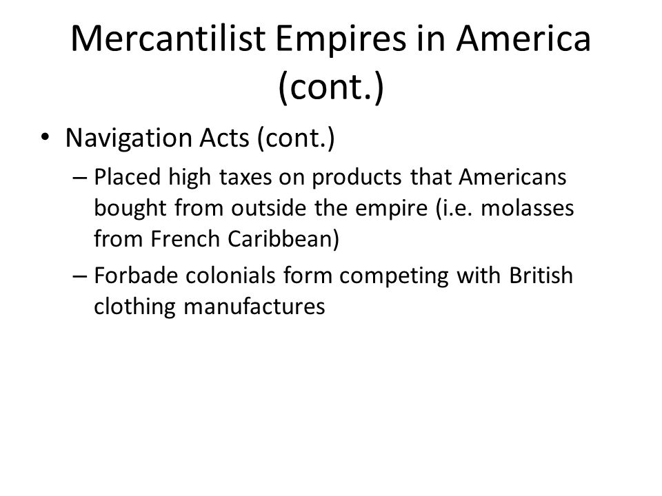 Mercantilist Empires in America (cont.) Navigation Acts (cont.) – Placed high taxes on products that Americans bought from outside the empire (i.e. mo