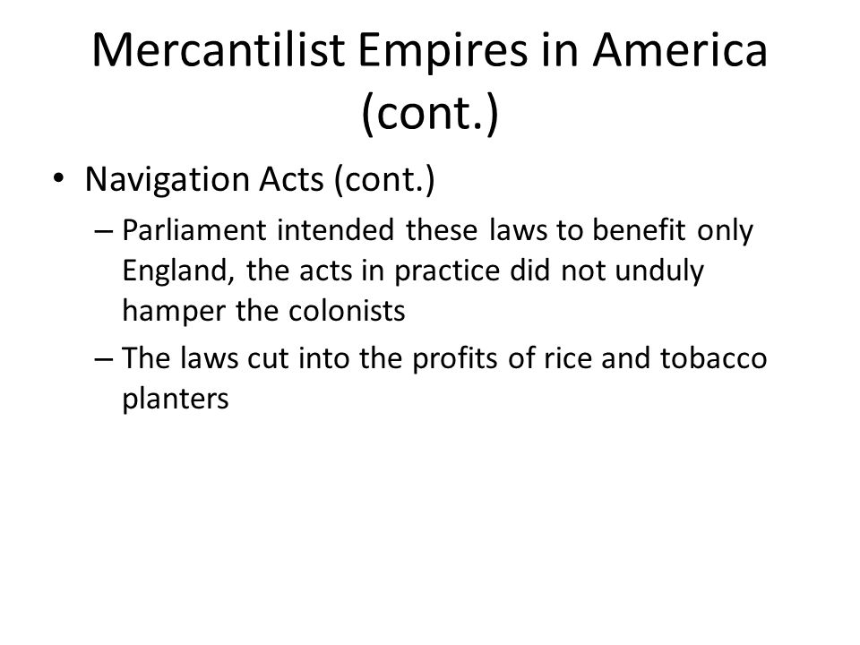 Mercantilist Empires in America (cont.) Navigation Acts (cont.) – Parliament intended these laws to benefit only England, the acts in practice did not