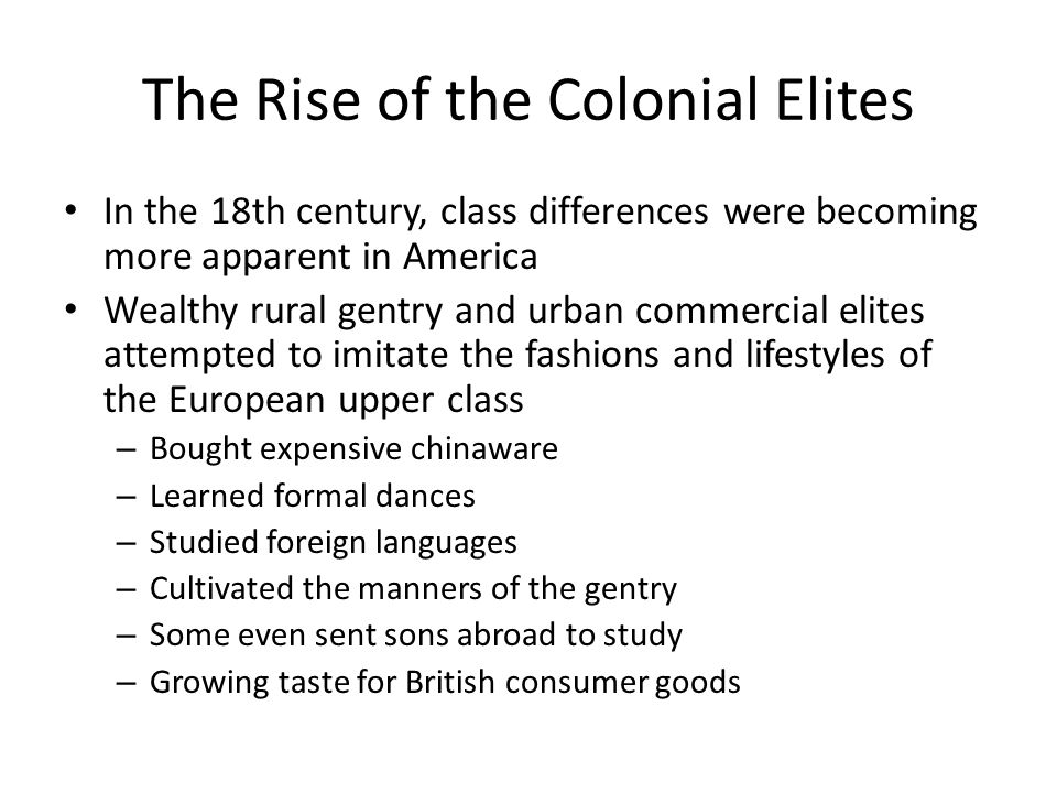 The Rise of the Colonial Elites In the 18th century, class differences were becoming more apparent in America Wealthy rural gentry and urban commercia