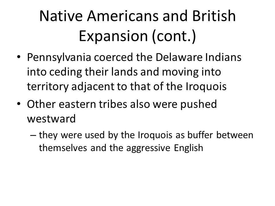 Native Americans and British Expansion (cont.) Pennsylvania coerced the Delaware Indians into ceding their lands and moving into territory adjacent to