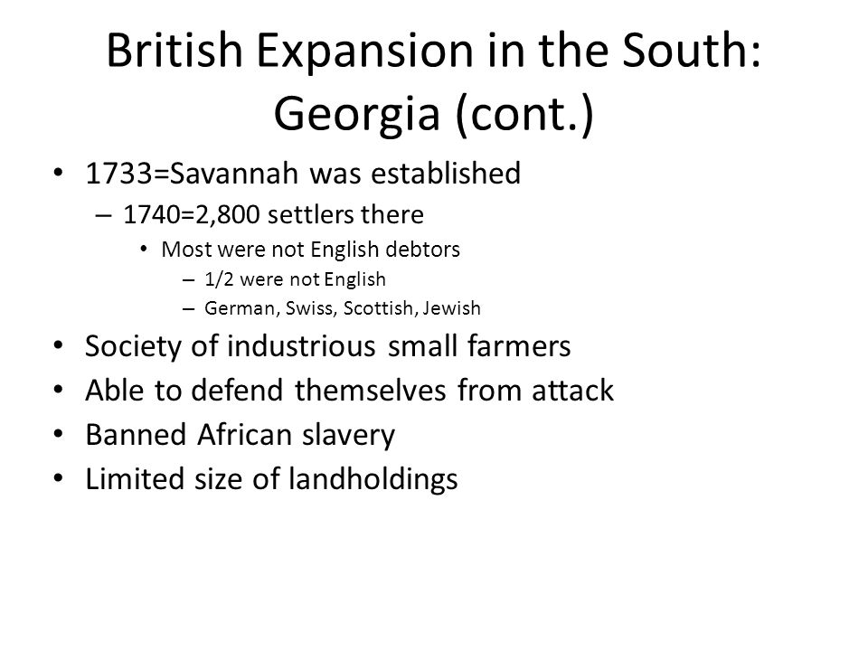 British Expansion in the South: Georgia (cont.) 1733=Savannah was established – 1740=2,800 settlers there Most were not English debtors – 1/2 were not
