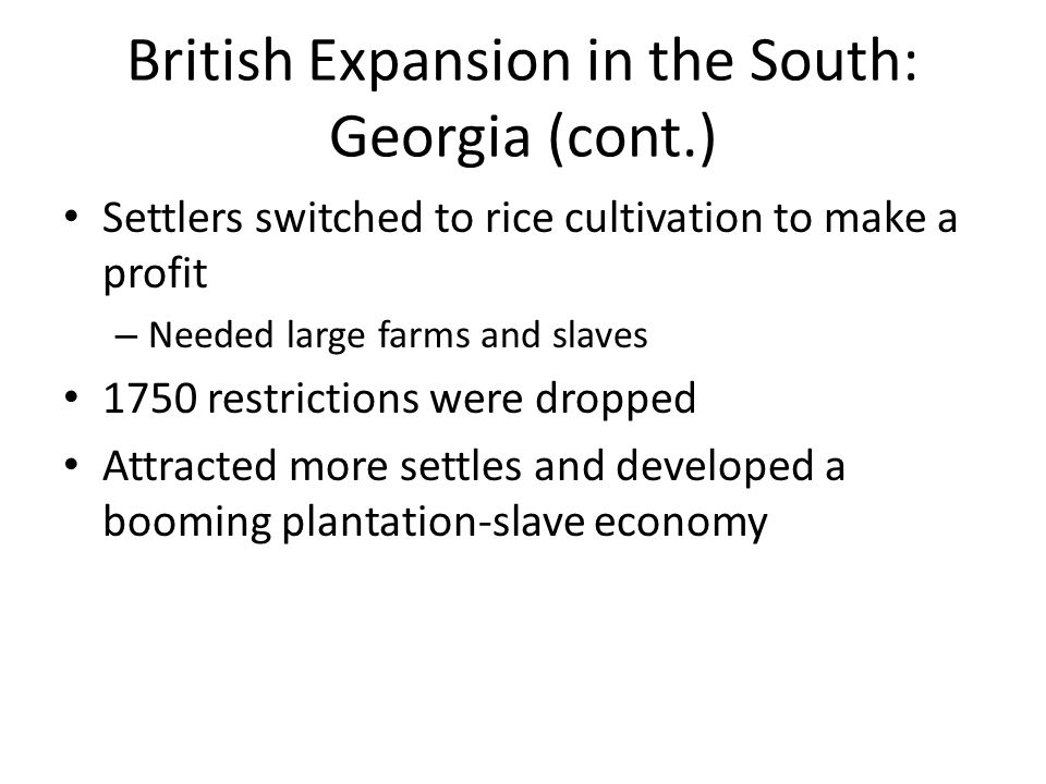 British Expansion in the South: Georgia (cont.) Settlers switched to rice cultivation to make a profit – Needed large farms and slaves 1750 restrictio