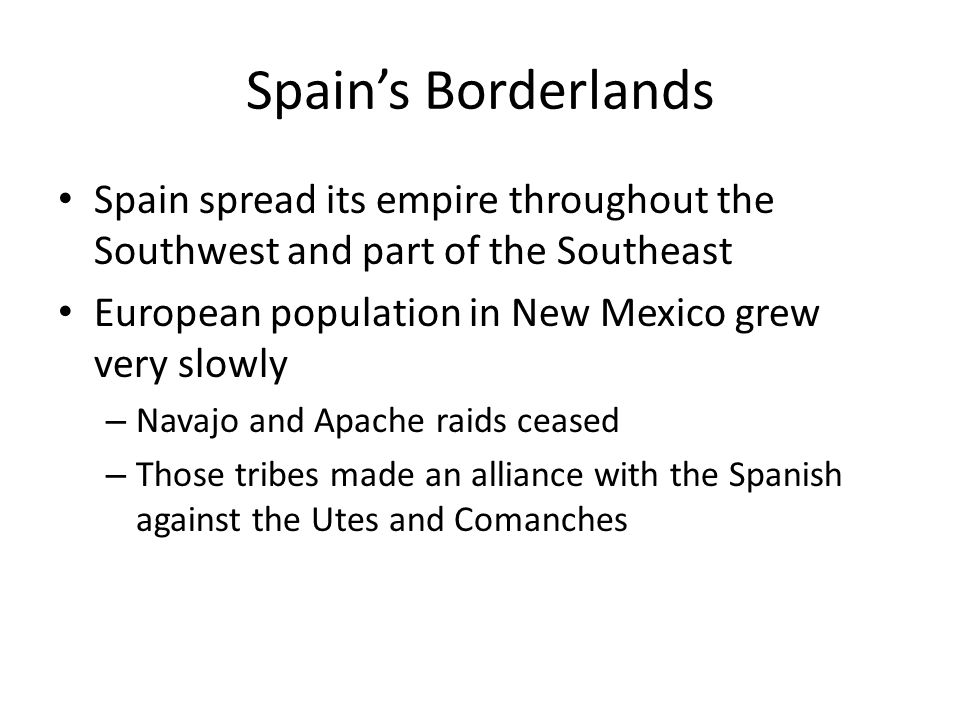 Spain's Borderlands Spain spread its empire throughout the Southwest and part of the Southeast European population in New Mexico grew very slowly – Na