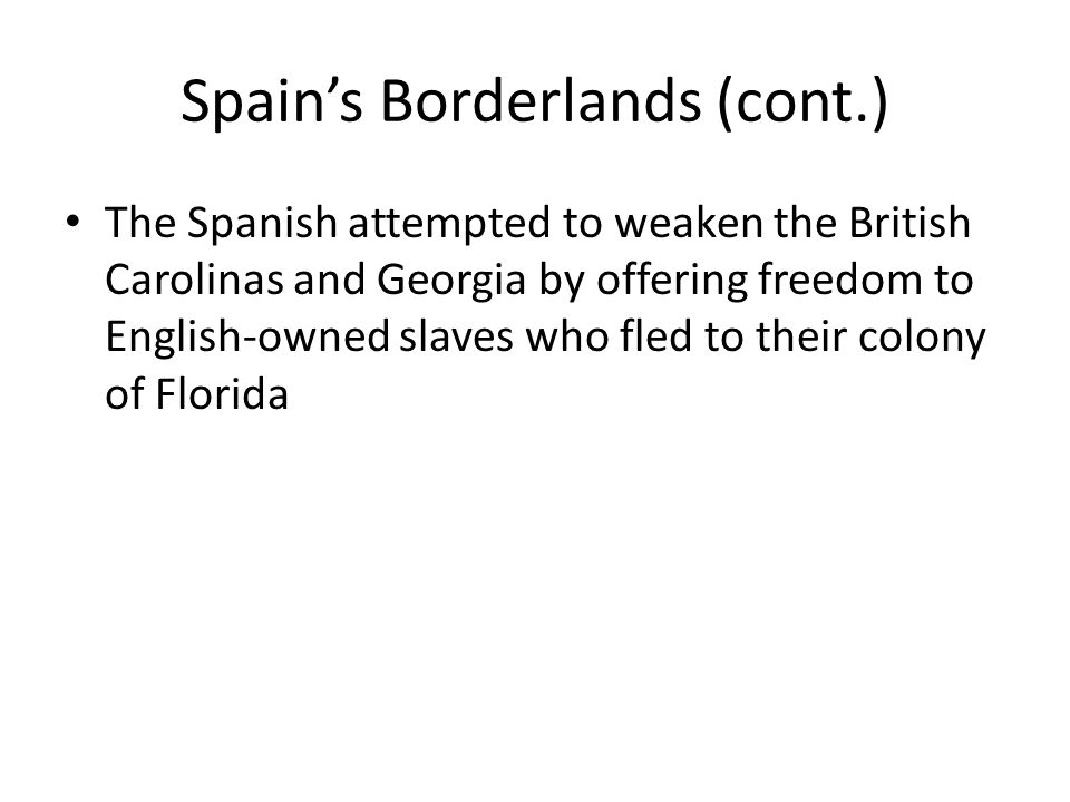 Spain's Borderlands (cont.) The Spanish attempted to weaken the British Carolinas and Georgia by offering freedom to English-owned slaves who fled to