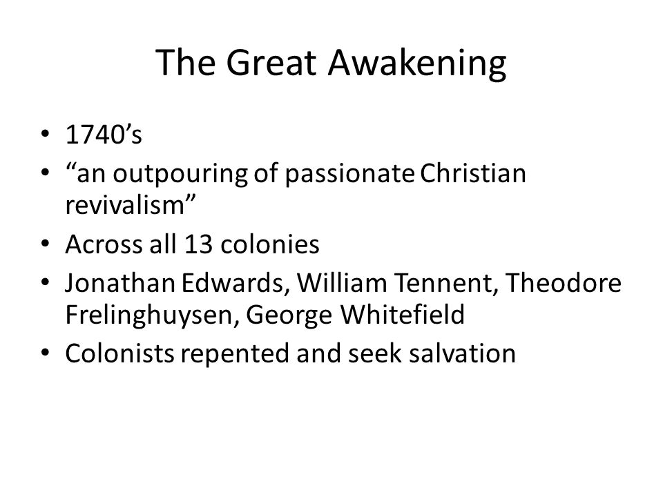 "The Great Awakening 1740's ""an outpouring of passionate Christian revivalism"" Across all 13 colonies Jonathan Edwards, William Tennent, Theodore Freli"