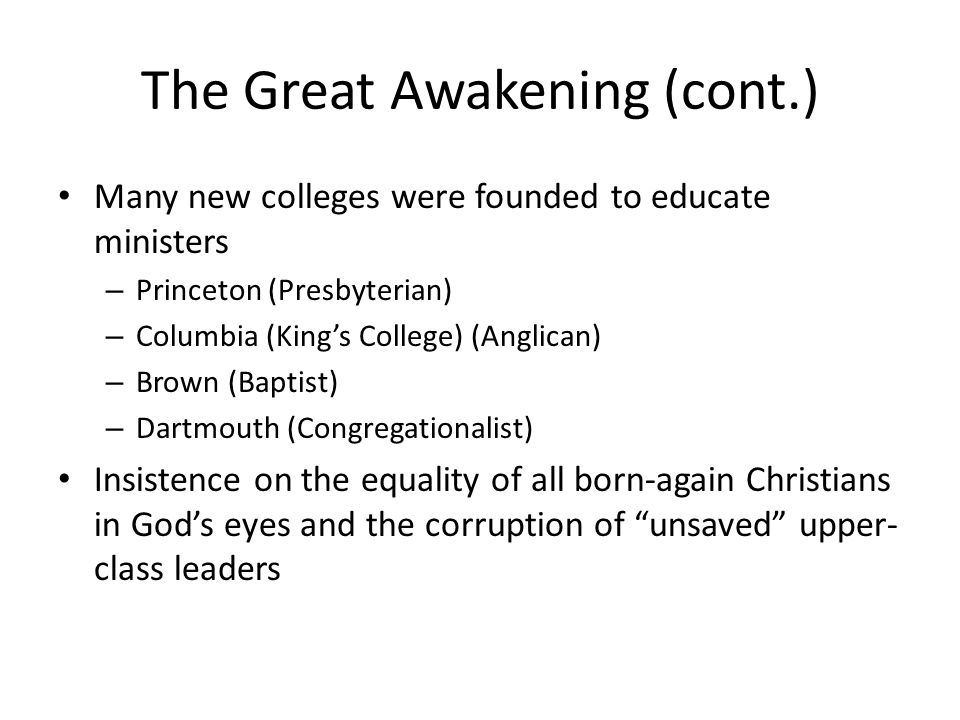 The Great Awakening (cont.) Many new colleges were founded to educate ministers – Princeton (Presbyterian) – Columbia (King's College) (Anglican) – Br