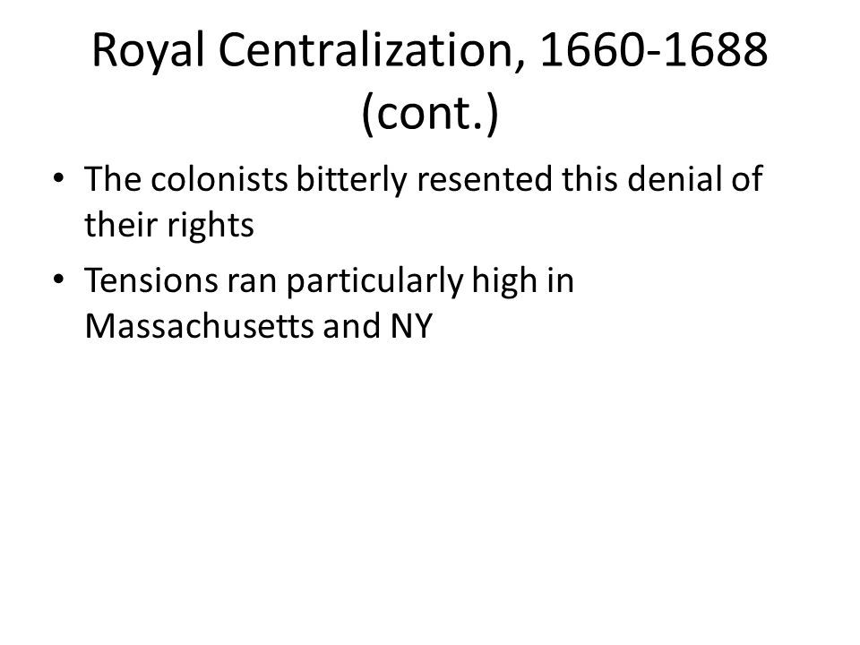 Royal Centralization, 1660-1688 (cont.) The colonists bitterly resented this denial of their rights Tensions ran particularly high in Massachusetts an