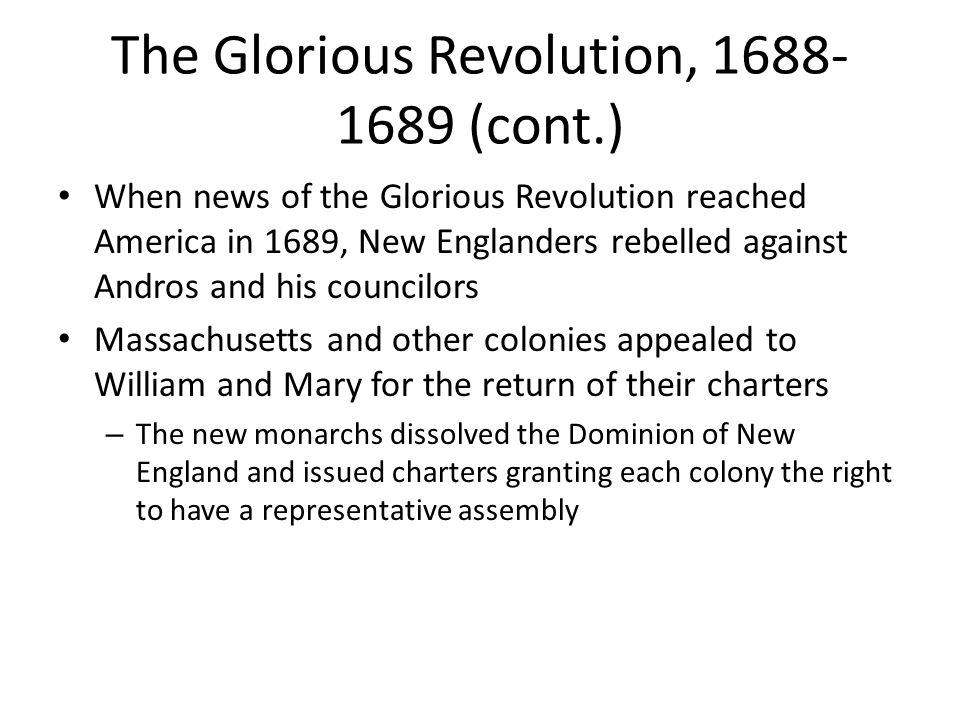 The Glorious Revolution, 1688- 1689 (cont.) When news of the Glorious Revolution reached America in 1689, New Englanders rebelled against Andros and h