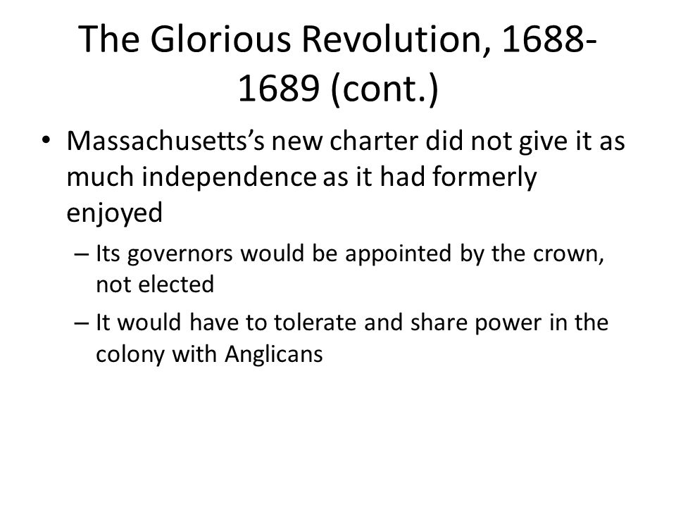 The Glorious Revolution, 1688- 1689 (cont.) Massachusetts's new charter did not give it as much independence as it had formerly enjoyed – Its governor