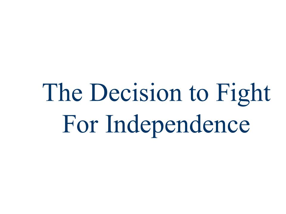 Decision for Independence The Lexington & Concord skirmish was the 1 st of a series of conflicts before the American call for independence from 1775 to 1776: –Fighting erupted around Boston, NY, Charlestown, & Quebec –The 2 nd Continental Congress met to organize a war plan –King George declared the colonists in open rebellion The Battle of Bunker Hill (Breed's Hill) demonstrated that Americans were willing to stand up to a pitched battle In early 1776, both Spain & France began shipping war supplies to colonists Despite growing calls for independence, the congress issued the Olive Branch Petition to King George in July 1775 King George rejected the Olive Branch Petition in August 1775