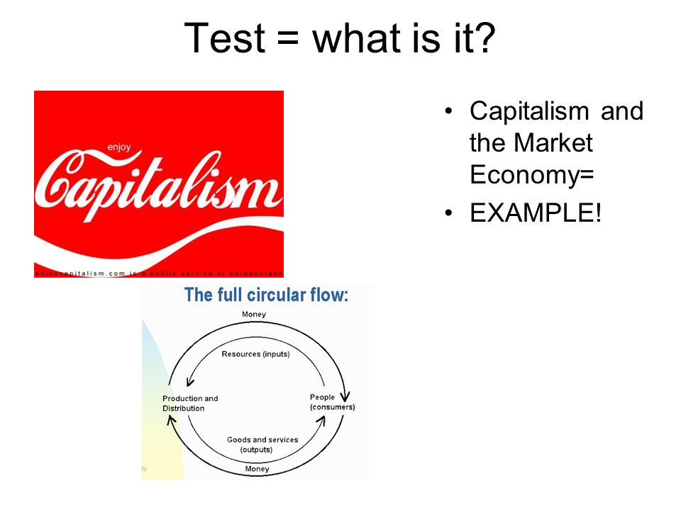 Test = what is it? Capitalism and the Market Economy= EXAMPLE!