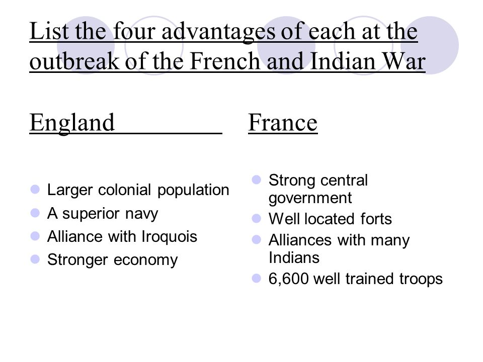 List the four advantages of each at the outbreak of the French and Indian War England France Larger colonial population A superior navy Alliance with Iroquois Stronger economy Strong central government Well located forts Alliances with many Indians 6,600 well trained troops