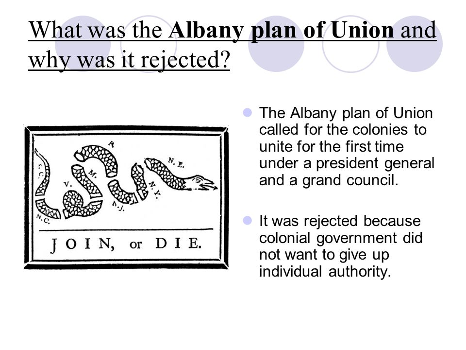 What was the Albany plan of Union and why was it rejected? The Albany plan of Union called for the colonies to unite for the first time under a presid