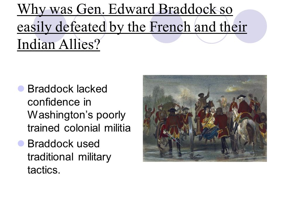 Why was Gen. Edward Braddock so easily defeated by the French and their Indian Allies? Braddock lacked confidence in Washington's poorly trained colon