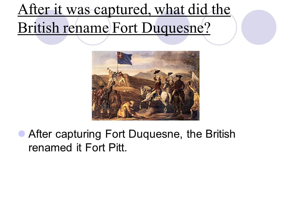 After it was captured, what did the British rename Fort Duquesne? After capturing Fort Duquesne, the British renamed it Fort Pitt.