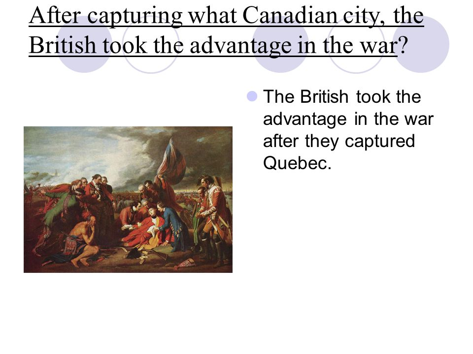 After capturing what Canadian city, the British took the advantage in the war? The British took the advantage in the war after they captured Quebec.