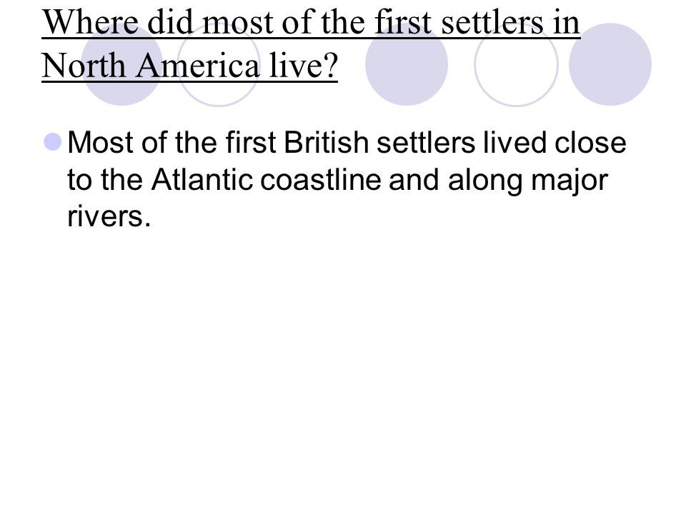 Where did most of the first settlers in North America live? Most of the first British settlers lived close to the Atlantic coastline and along major r