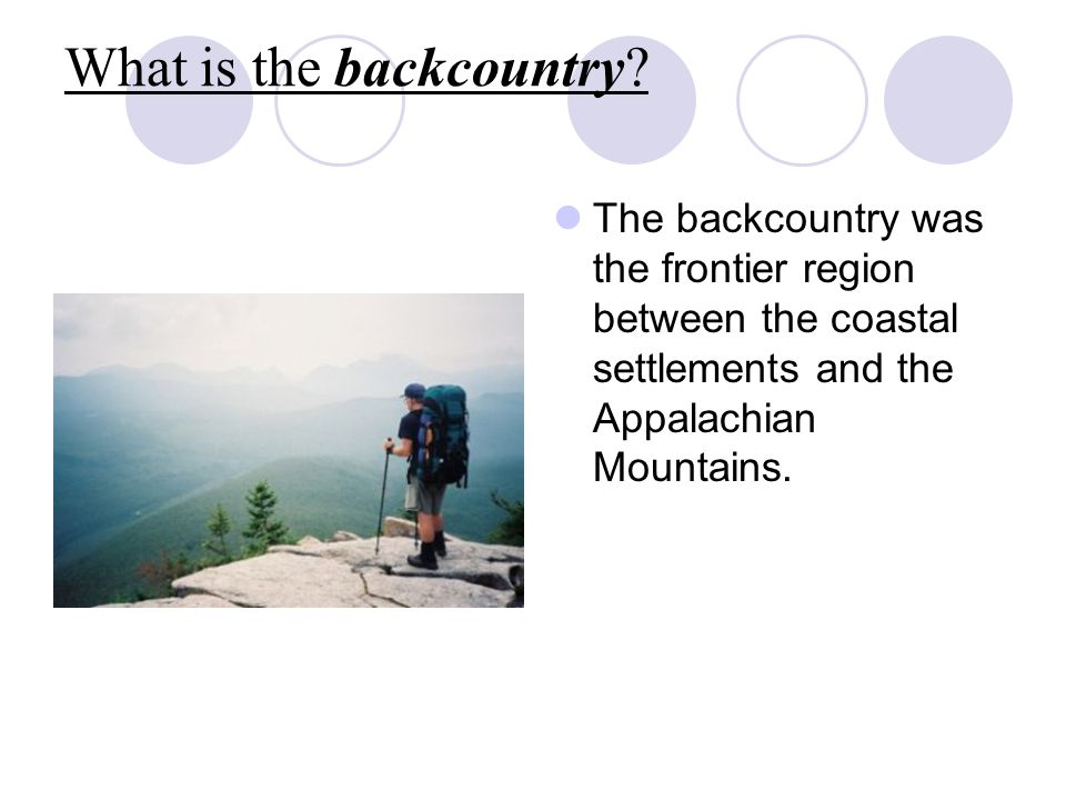 What is the backcountry? The backcountry was the frontier region between the coastal settlements and the Appalachian Mountains.