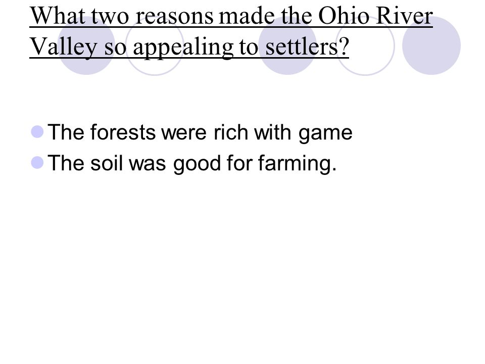 What two reasons made the Ohio River Valley so appealing to settlers? The forests were rich with game The soil was good for farming.