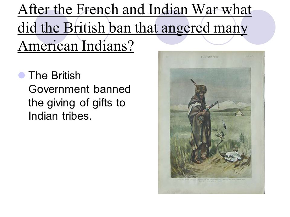 After the French and Indian War what did the British ban that angered many American Indians? The British Government banned the giving of gifts to Indi