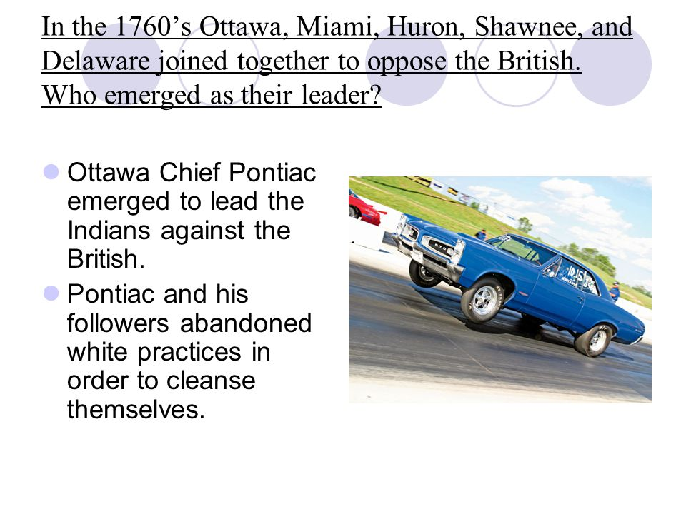 In the 1760's Ottawa, Miami, Huron, Shawnee, and Delaware joined together to oppose the British. Who emerged as their leader? Ottawa Chief Pontiac eme