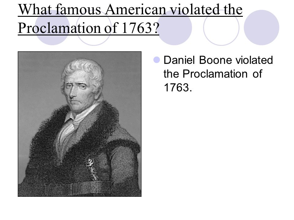 What famous American violated the Proclamation of 1763? Daniel Boone violated the Proclamation of 1763.