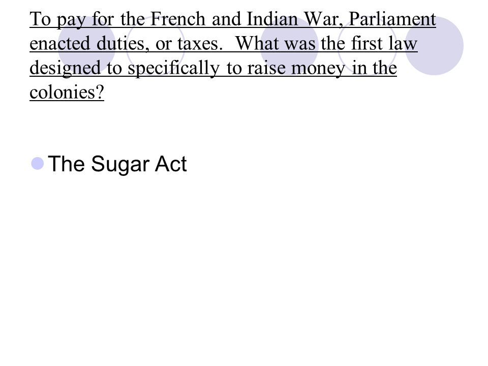 To pay for the French and Indian War, Parliament enacted duties, or taxes. What was the first law designed to specifically to raise money in the colon