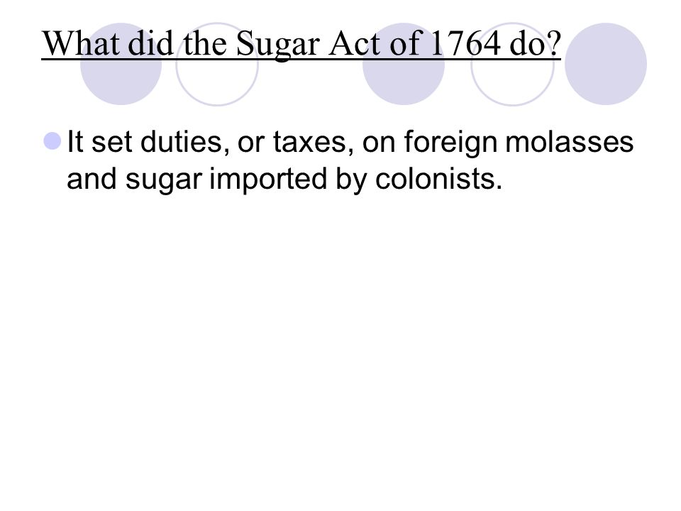 What did the Sugar Act of 1764 do? It set duties, or taxes, on foreign molasses and sugar imported by colonists.