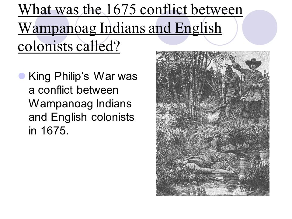 What was the 1675 conflict between Wampanoag Indians and English colonists called? King Philip's War was a conflict between Wampanoag Indians and Engl