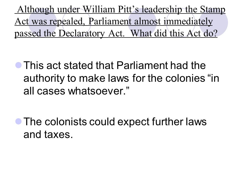 Although under William Pitt's leadership the Stamp Act was repealed, Parliament almost immediately passed the Declaratory Act.