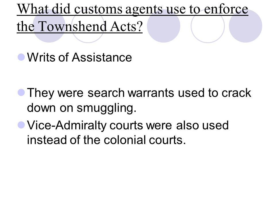What did customs agents use to enforce the Townshend Acts? Writs of Assistance They were search warrants used to crack down on smuggling. Vice-Admiral