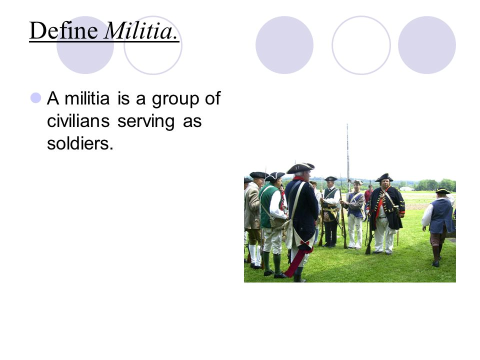 Define Militia. A militia is a group of civilians serving as soldiers.