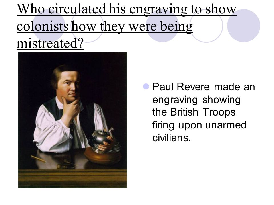 Who circulated his engraving to show colonists how they were being mistreated? Paul Revere made an engraving showing the British Troops firing upon un
