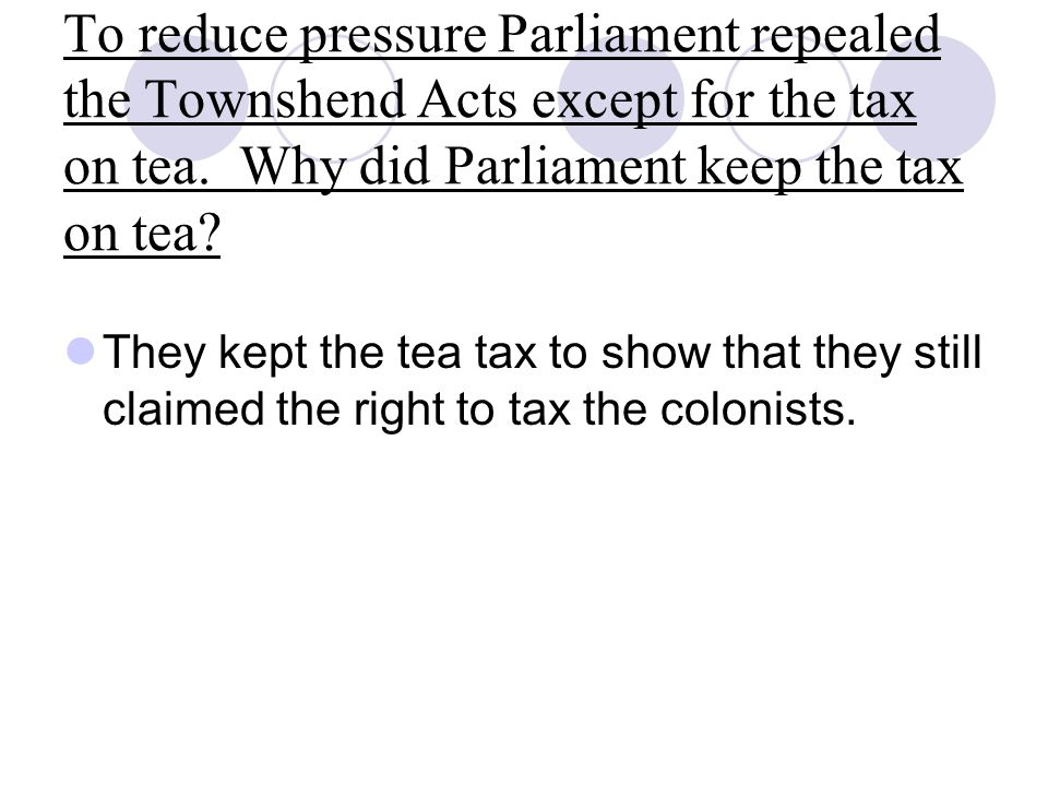 To reduce pressure Parliament repealed the Townshend Acts except for the tax on tea. Why did Parliament keep the tax on tea? They kept the tea tax to