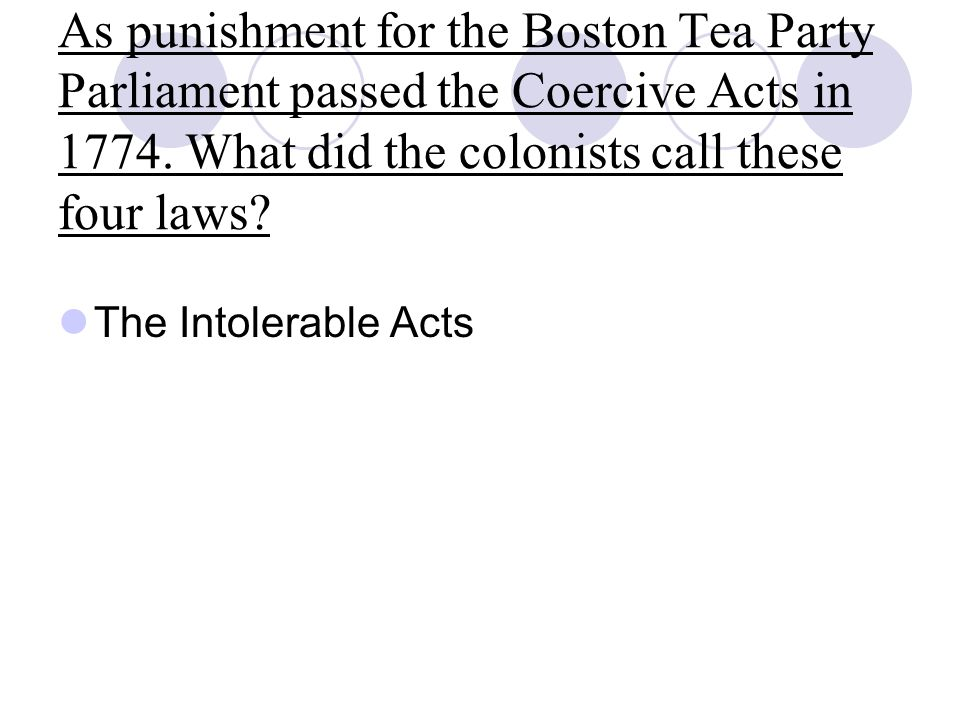 As punishment for the Boston Tea Party Parliament passed the Coercive Acts in 1774.