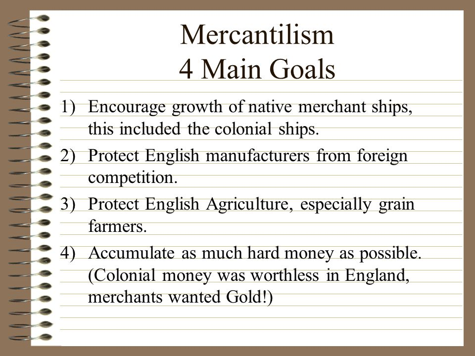 Mercantilism 4 Main Goals 1)Encourage growth of native merchant ships, this included the colonial ships.