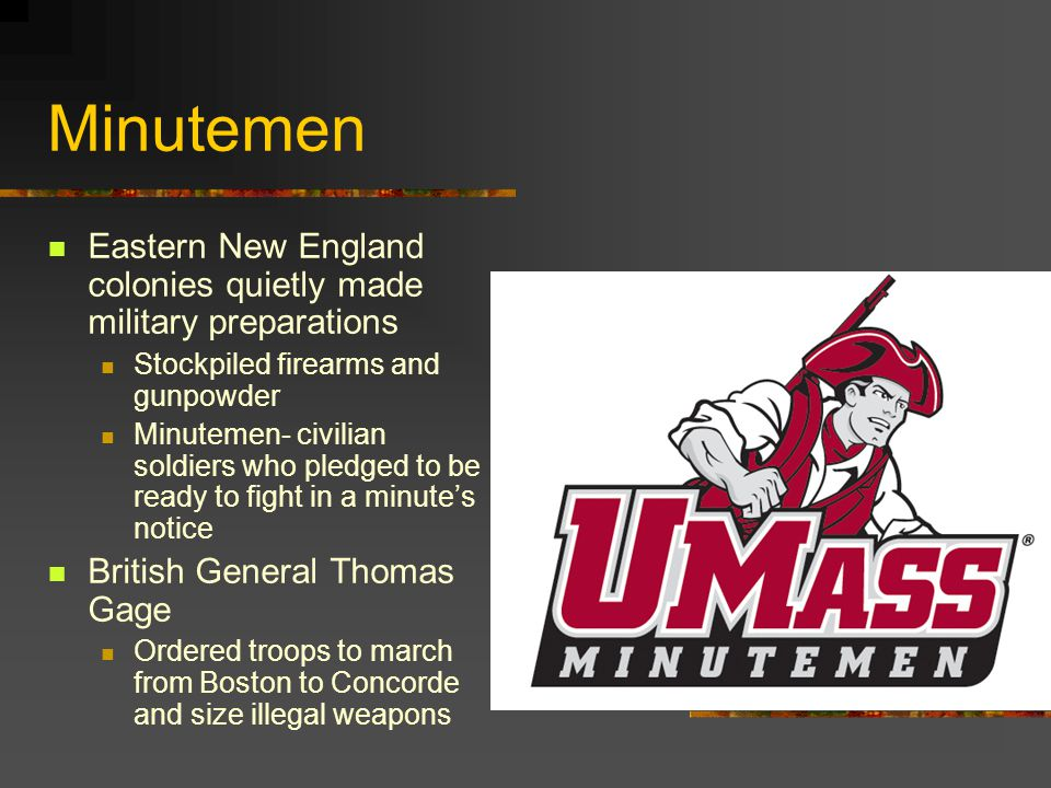 Minutemen Eastern New England colonies quietly made military preparations Stockpiled firearms and gunpowder Minutemen- civilian soldiers who pledged to be ready to fight in a minute's notice British General Thomas Gage Ordered troops to march from Boston to Concorde and size illegal weapons