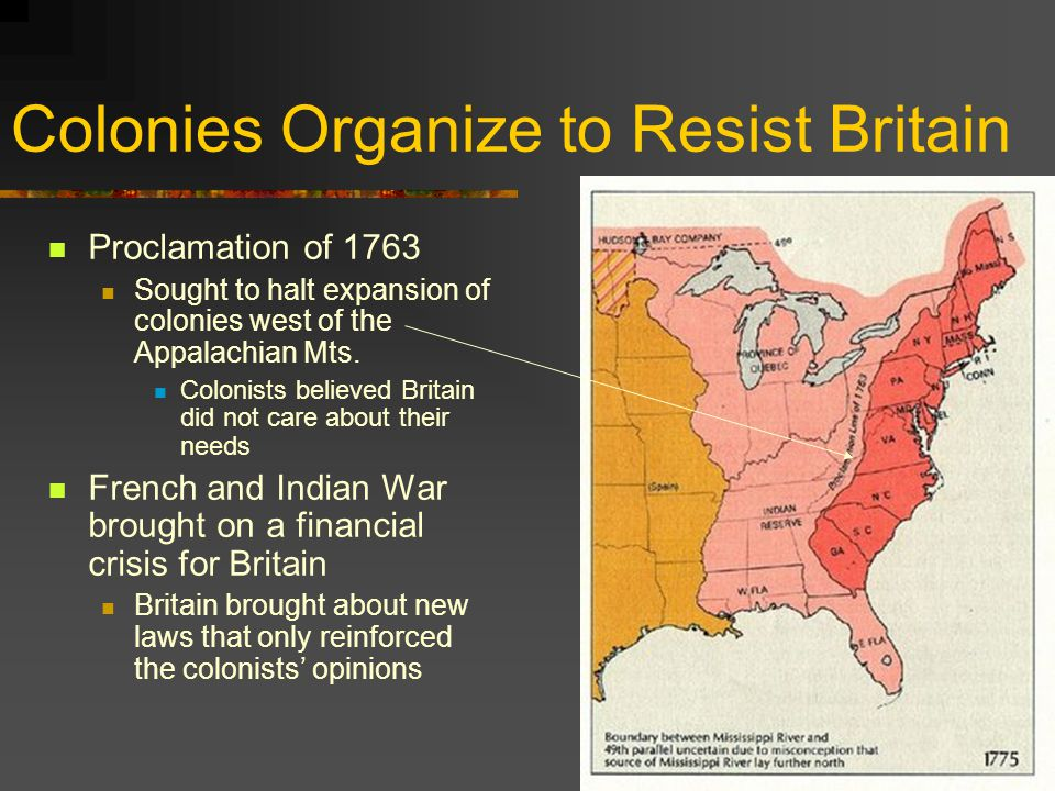 Colonies Organize to Resist Britain Proclamation of 1763 Sought to halt expansion of colonies west of the Appalachian Mts.