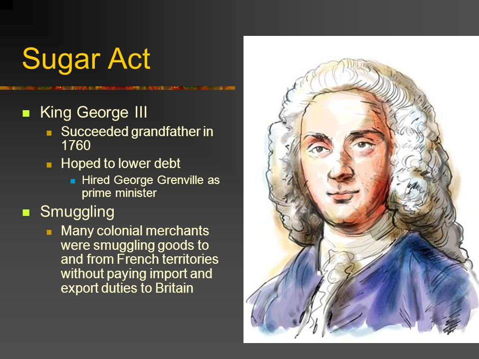 Sugar Act King George III Succeeded grandfather in 1760 Hoped to lower debt Hired George Grenville as prime minister Smuggling Many colonial merchants were smuggling goods to and from French territories without paying import and export duties to Britain